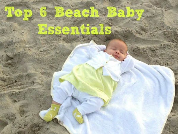 Top 6 Beach Baby Essentials--packing these items will make your vacation so much easier with baby!