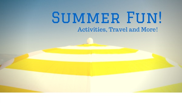 Summer Fun--Activities, Travel and More!  Tips, Recipes, summer fun for the whole family!