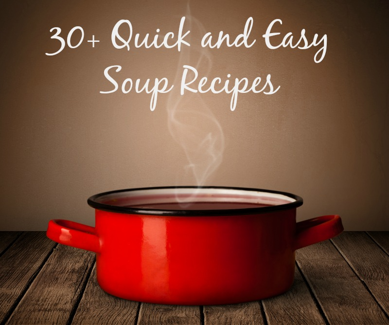 30+ Quick and Easy Soup recipes--perfect for cold Fall and Winter nights!