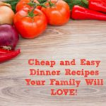 Cheap Easy Dinner Recipes Your Family Will LOVE!